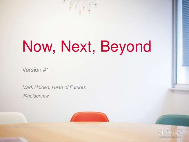 Now, Next, Beyond Version #1 Mark Holden, Head of Futures @holdenmw