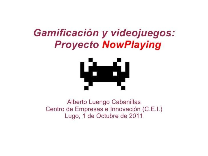 Gamificación y videojuegos: Proyecto  NowPlaying Alberto Luengo Cabanillas Centro de Empresas e Innovación (C.E.I.) Lugo, ...