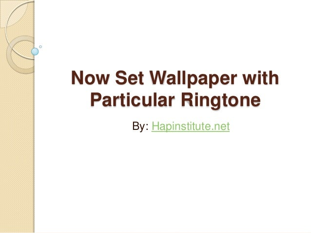 Now Set Wallpaper with Particular Ringtone By: Hapinstitute.net