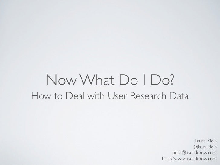 Now What Do I Do?How to Deal with User Research Data                                            Laura Klein               ...