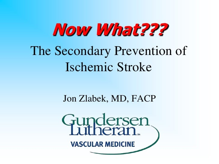 Now What??? The Secondary Prevention of       Ischemic Stroke       Jon Zlabek, MD, FACP