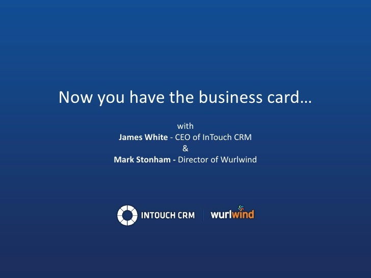 Now you have the business card…                      with        James White - CEO of InTouch CRM                        &...