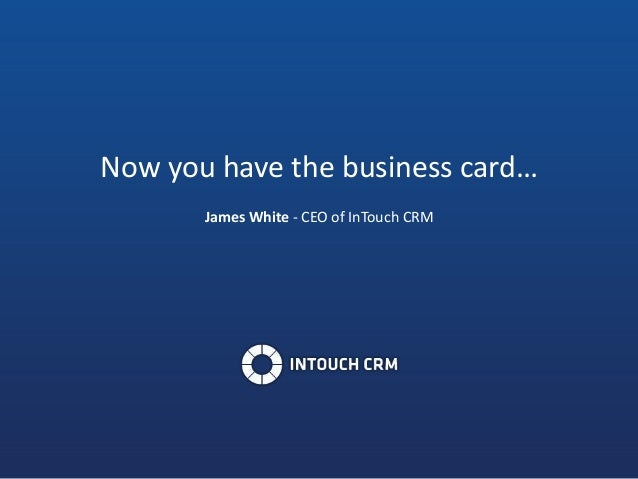 Now you have the business card… James White - CEO of InTouch CRM