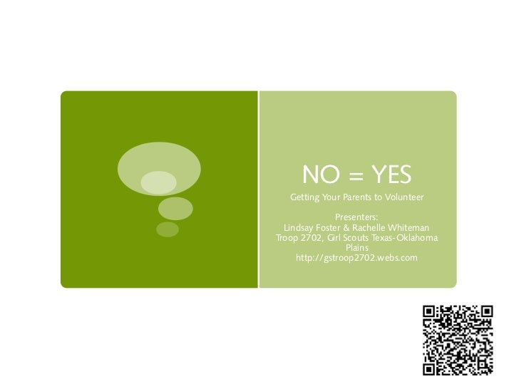 NO = YES   Getting Your Parents to Volunteer               Presenters:  Lindsay Foster & Rachelle WhitemanTroop 2702, Girl...