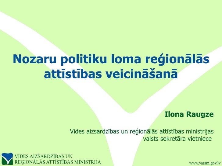 Nozaru politiku loma reģionālās    attīstības veicināšanā                                             Ilona Raugze        ...