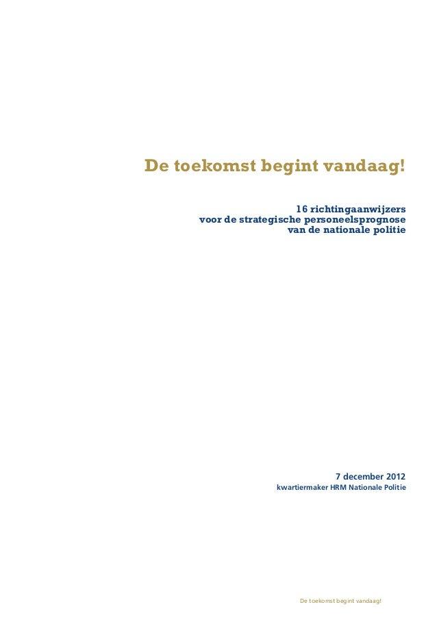 De toekomst begint vandaag! 16 richtingaanwijzers voor de strategische personeelsprognose van de nationale politie 7 december 2012 kwartiermaker HRM