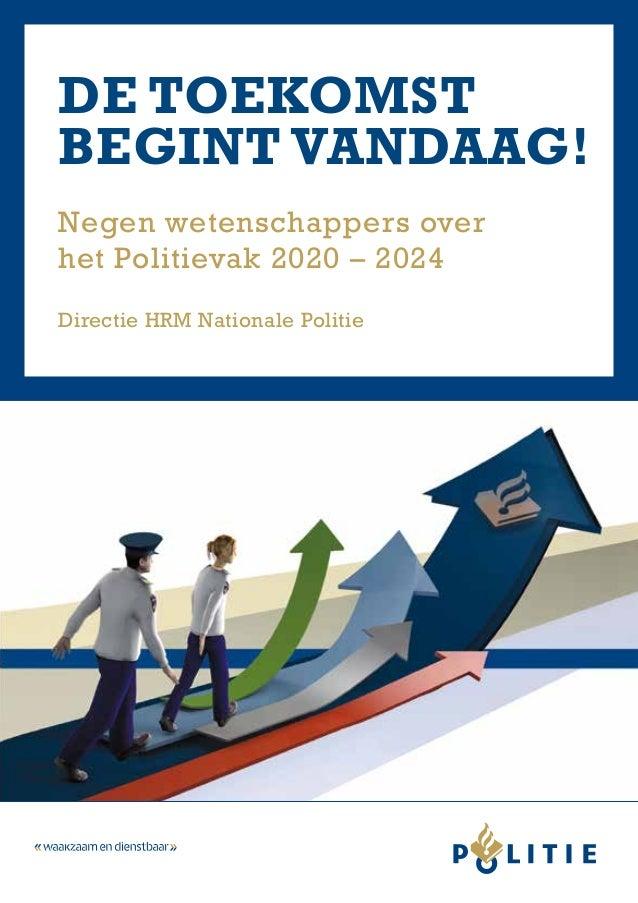 De toekomst begint vandaag! Negen wetenschappers over het Politievak 2020 – 2024 Directie HRM Nationale Politie
