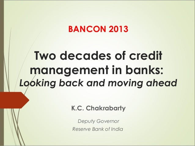 BANCON 2013  Two decades of credit management in banks:  Looking back and moving ahead K.C. Chakrabarty Deputy Governor Re...