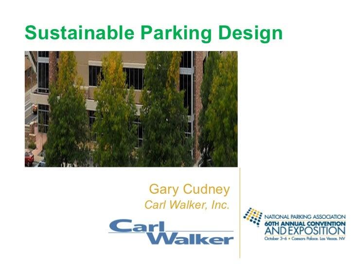 Sustainable   Parking Design <ul><li>Gary Cudney </li></ul><ul><li>Carl Walker, Inc. </li></ul>