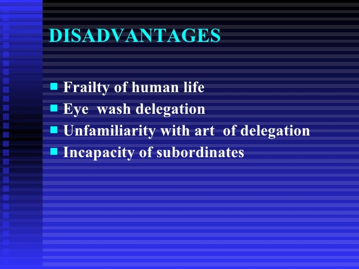 delegation of authority advantages and disadvantages In organizations, where few job activities and little authority have been delegated in the past, an attempt to initiate the delegation process may make employees reluctant and apprehensive advantages of delegation are.