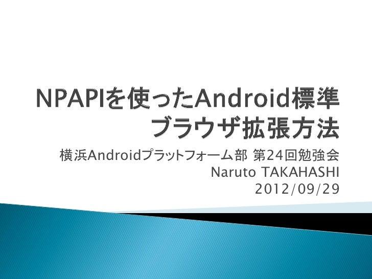 横浜Androidプラットフォーム部 第24回勉強会               Naruto TAKAHASHI                     2012/09/29