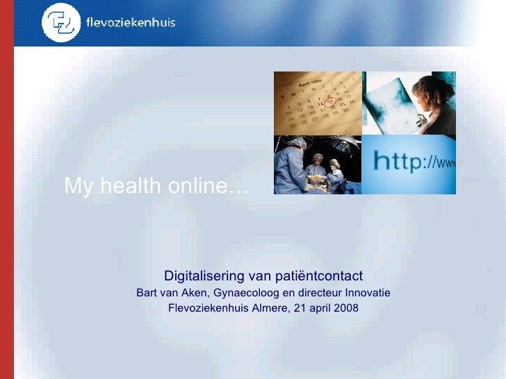 My health online… Digitalisering van pati ë ntcontact Bart van Aken, Gynaecoloog en directeur Innovatie Flevoziekenhuis Al...