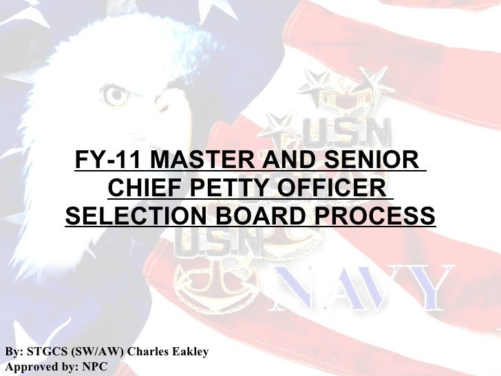 FY-11 MASTER AND SENIOR  CHIEF PETTY OFFICER  SELECTION BOARD PROCESS By: STGCS (SW/AW) Charles Eakley Approved by: NPC