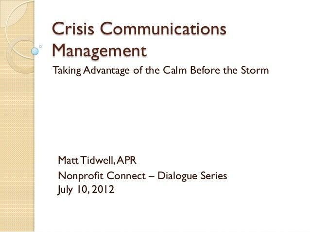 Crisis Communications Management Taking Advantage of the Calm Before the Storm  Matt Tidwell, APR Nonprofit Connect – Dial...