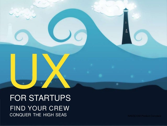 UXFOR STARTUPSFIND YOUR CREWCONQUER THE HIGH SEAS                   UX                        NASSCOM Product Conclave    ...