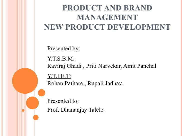 PRODUCT AND BRAND MANAGEMENT NEW PRODUCT DEVELOPMENT Presented by: Y.T.S.B.M: Raviraj Ghadi , Priti Narvekar, Amit Panchal...