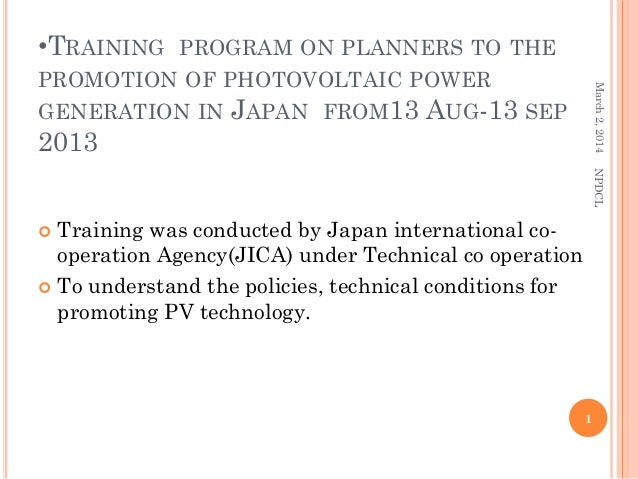 •TRAINING  March 2, 2014  PROGRAM ON PLANNERS TO THE PROMOTION OF PHOTOVOLTAIC POWER GENERATION IN JAPAN FROM13 AUG-13 SEP...