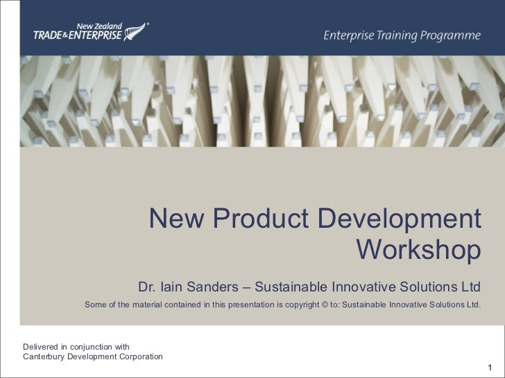 New Product Development Workshop Dr. Iain Sanders – Sustainable Innovative Solutions Ltd Some of the material contained in...