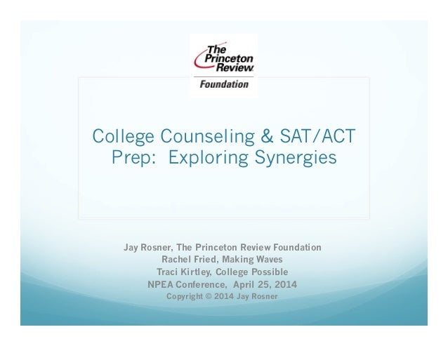 College Counseling & SAT/ACT Prep:  Exploring Synergies Jay Rosner, The Princeton Review Foundation Rachel Fried, Making W...