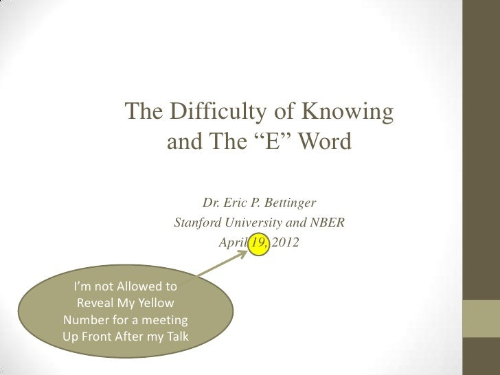 """The Difficulty of Knowing              and The """"E"""" Word                        Dr. Eric P. Bettinger                   Sta..."""
