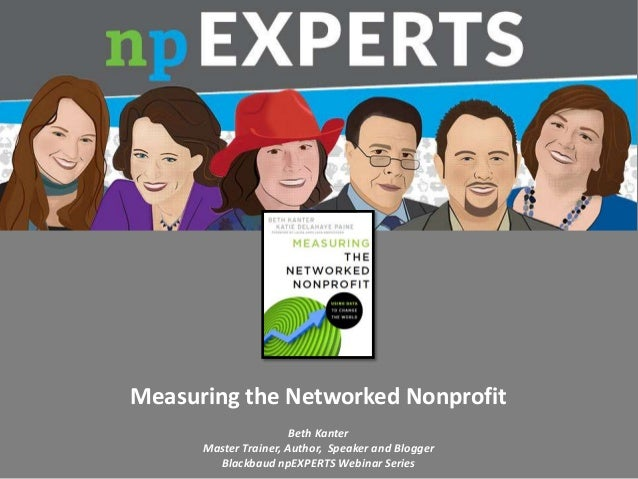 Measuring the Networked Nonprofit Beth Kanter Master Trainer, Author, Speaker and Blogger Blackbaud npEXPERTS Webinar Seri...