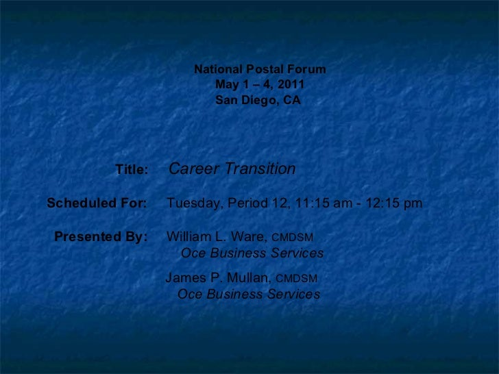 National Postal Forum May 1 – 4, 2011 San Diego, CA   Title:  Career Transition Scheduled For:  Tuesday, Period 12, 11:15 ...