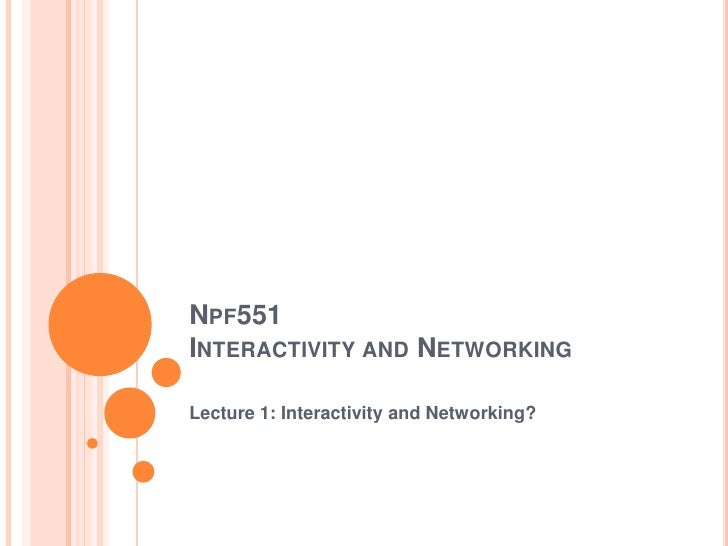 Npf551Interactivity and Networking<br />Lecture 1: Interactivity and Networking?<br />