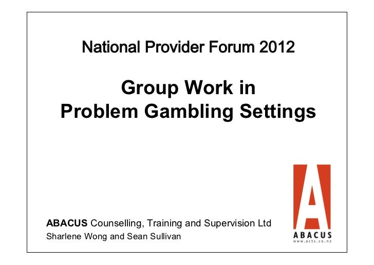 National Provider Forum 2012         Group Work in   Problem Gambling SettingsABACUS Counselling, Training and Supervisio...