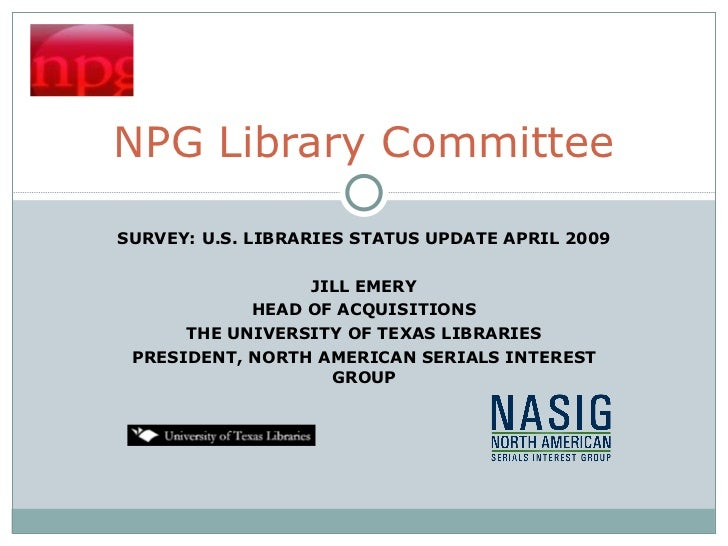 SURVEY: U.S. LIBRARIES STATUS UPDATE APRIL 2009 JILL EMERY HEAD OF ACQUISITIONS THE UNIVERSITY OF TEXAS LIBRARIES PRESIDEN...