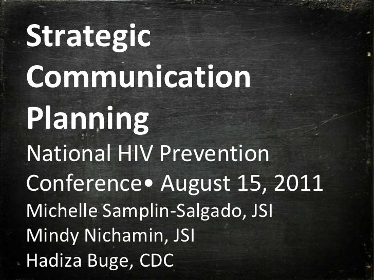 Strategic Communication PlanningNational HIV Prevention Conference• August 15, 2011Michelle Samplin-Salgado, JSIMindy Nich...