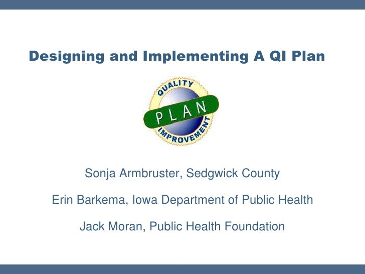 Designing and Implementing A QI Plan       Sonja Armbruster, Sedgwick County  Erin Barkema, Iowa Department of Public Heal...