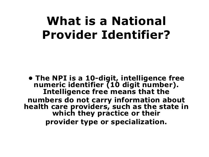 What is a National Provider Identifier? •  The NPI is a 10-digit, intelligence free numeric identifier (10 digit number). ...