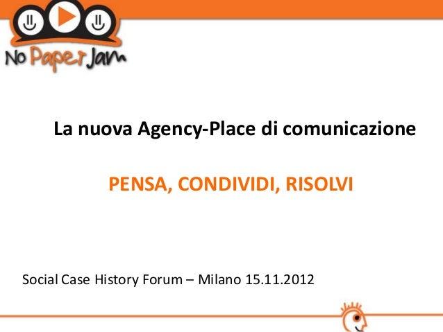 La nuova Agency-Place di comunicazione             PENSA, CONDIVIDI, RISOLVISocial Case History Forum – Milano 15.11.2012
