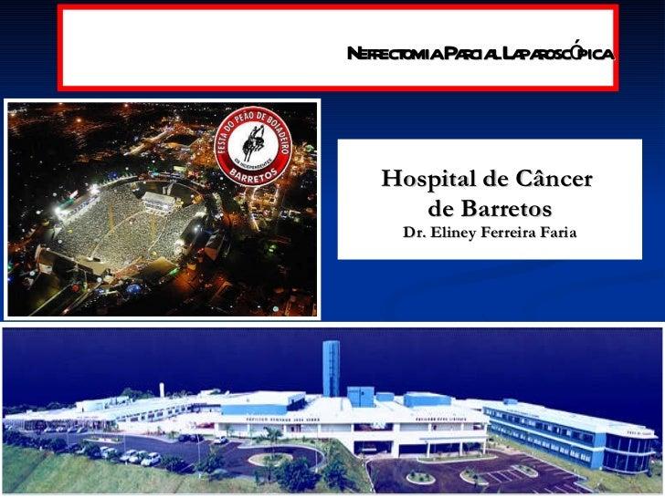 <ul><li>Hospital de Câncer  </li></ul><ul><li>de Barretos </li></ul><ul><li>Dr. Eliney Ferreira Faria </li></ul>Nefrectomi...