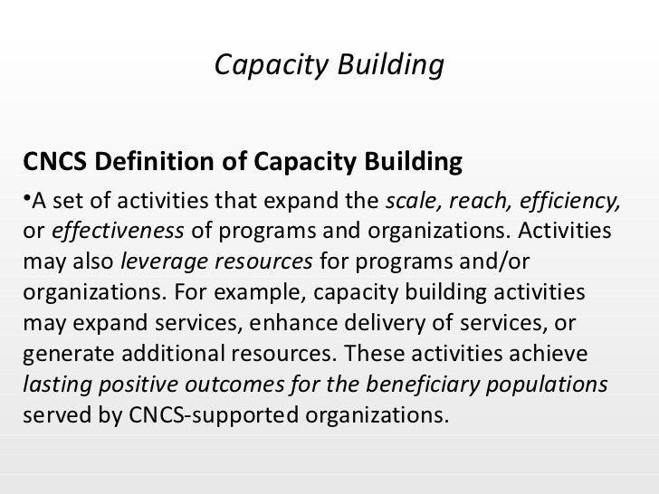 <ul><li>CNCS Definition of Capacity Building </li></ul><ul><li>A set of activities that expand the  scale, reach, efficien...