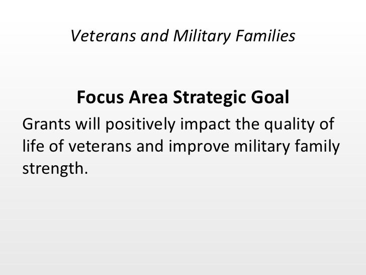 Focus Area Strategic Goal <ul><li>Grants will positively impact the quality of life of veterans and improve military famil...