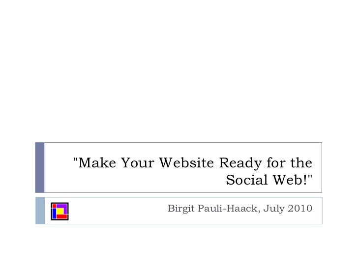 """Make Your Website Ready for the Social Web!""<br />Birgit Pauli-Haack, July 2010<br />"