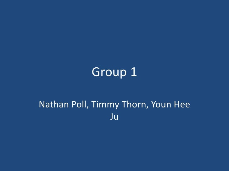 Group 1<br />Nathan Poll, Timmy Thorn, YounHeeJu<br />