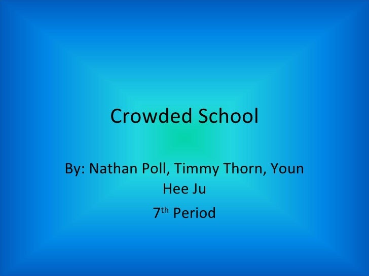 Crowded School By: Nathan Poll, Timmy Thorn, Youn Hee Ju 7 th  Period