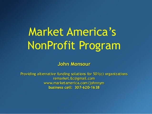 Market America's NonProfit Program John MonsourJohn Monsour Providing alternative funding solutions for 501(c) organizatio...