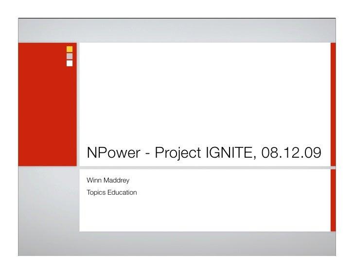 NPower - Project IGNITE, 08.12.09 Winn Maddrey Topics Education