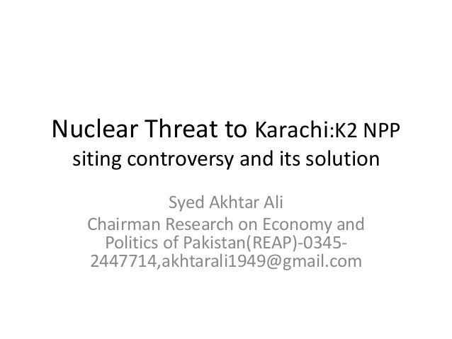 Nuclear Threat to Karachi:K2 NPP siting controversy and its solution Syed Akhtar Ali Chairman Research on Economy and Poli...
