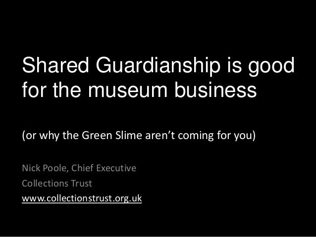 Shared Guardianship is goodfor the museum business(or why the Green Slime aren't coming for you)Nick Poole, Chief Executiv...