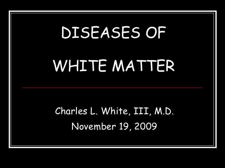 DISEASES OF WHITE MATTER Charles L. White, III, M.D. November 19, 2009