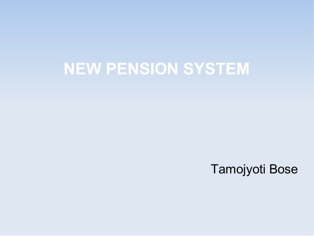 NEW PENSION SYSTEM  Tamojyoti Bose
