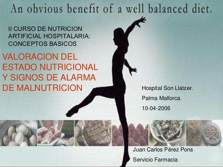 II CURSO DE NUTRICION ARTIFICIAL HOSPITALARIA: CONCEPTOS BASICOSVALORACION DELESTADO NUTRICIONALY SIGNOS DE ALARMADE MALNU...