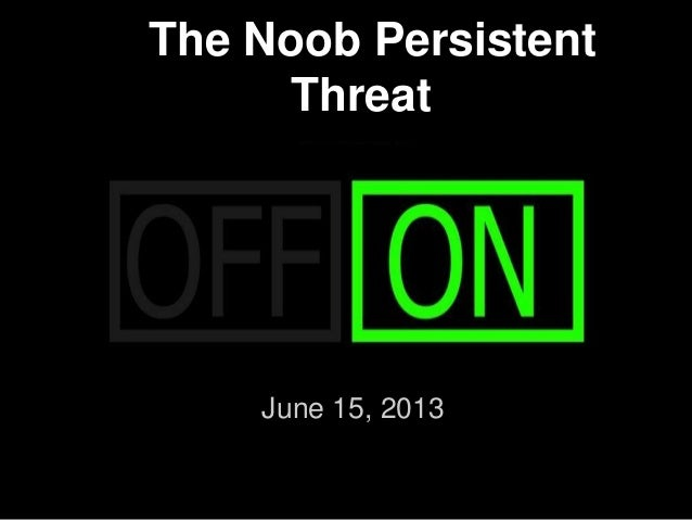 The Noob Persistent Threat June 15, 2013