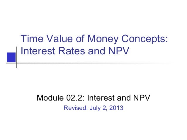 Time Value of Money Concepts: Interest Rates and NPV Module 02.2: Interest and NPV Revised: July 2, 2013