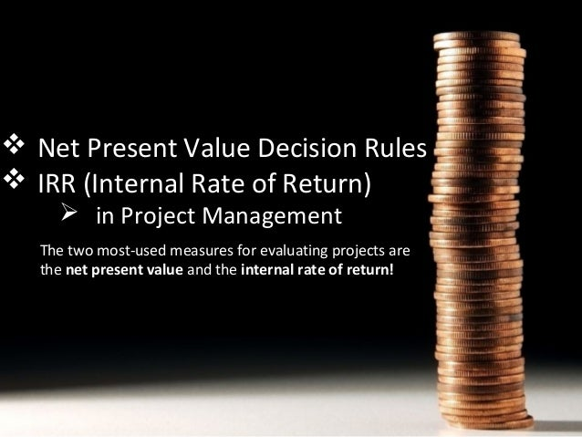  Net Present Value Decision Rules  IRR (Internal Rate of Return)  in Project Management  The two most-used measures for...
