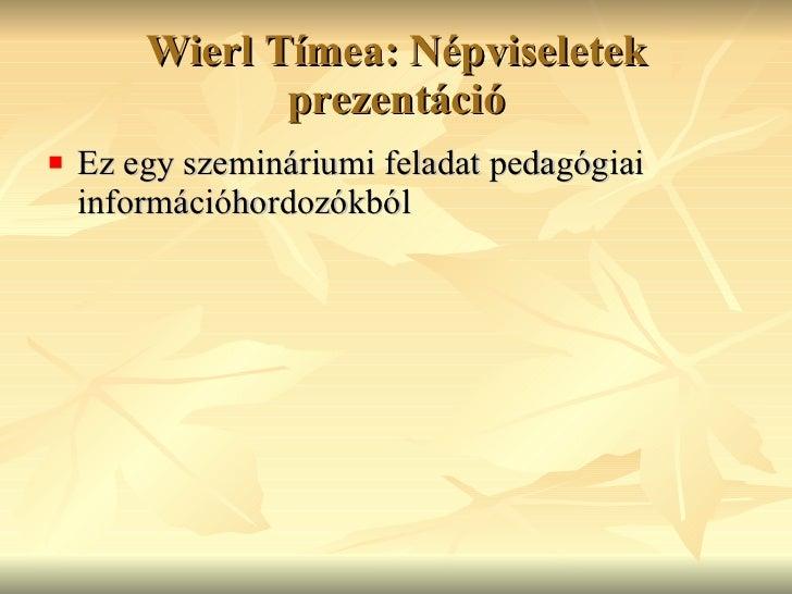 Wierl Tímea: Népviseletek prezentáció <ul><li>Ez egy szemináriumi feladat pedagógiai információhordozókból </li></ul>